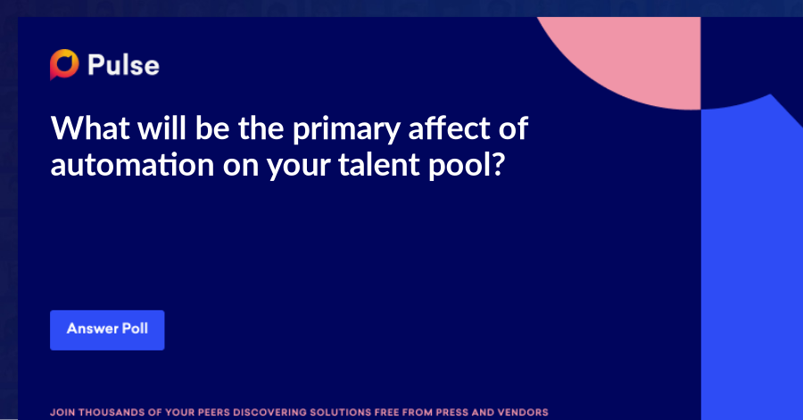 What will be the primary affect of automation on your talent pool?