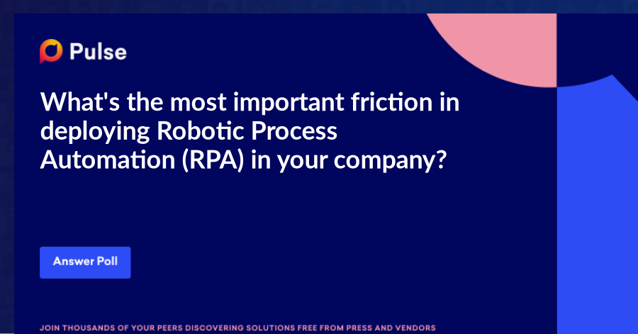 What's the most important friction in deploying Robotic Process Automation (RPA) in your company?