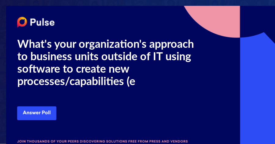 What's your organization's approach to business units outside of IT using software to create new processes/capabilities (e.g., RPA, no-code, low-code development)?