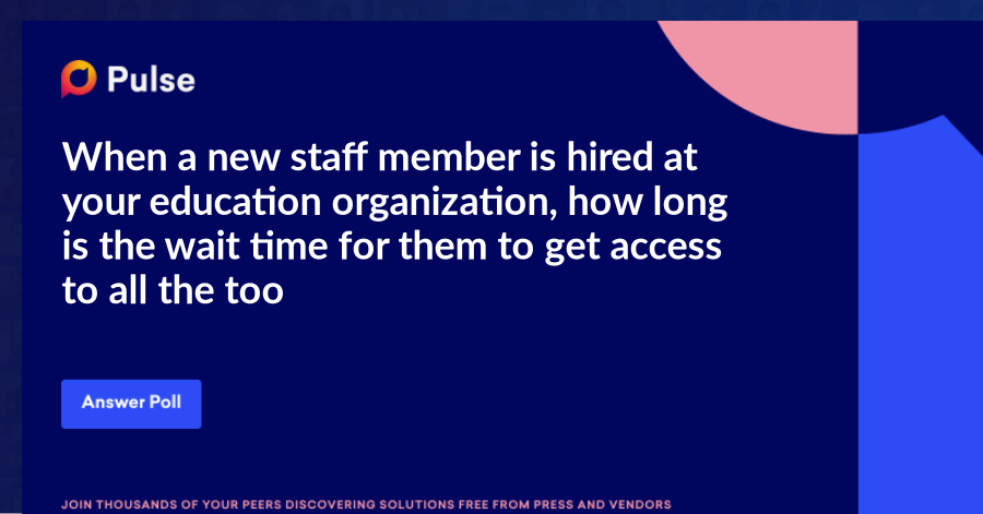 When a new staff member is hired at your education organization, how long is the wait time for them to get access to all the tools they need?