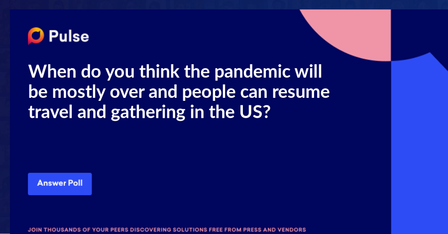 When do you think the pandemic will be mostly over and people can resume travel and gathering in the US?