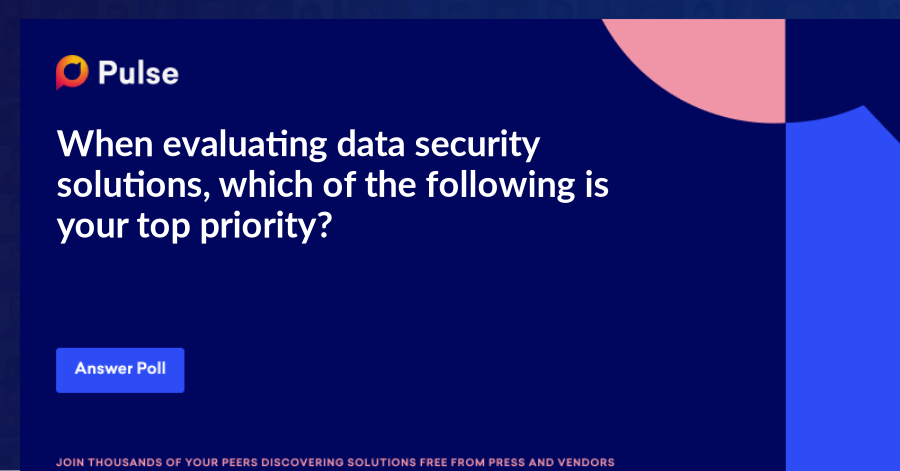 When evaluating data security solutions, which of the following is your top priority?