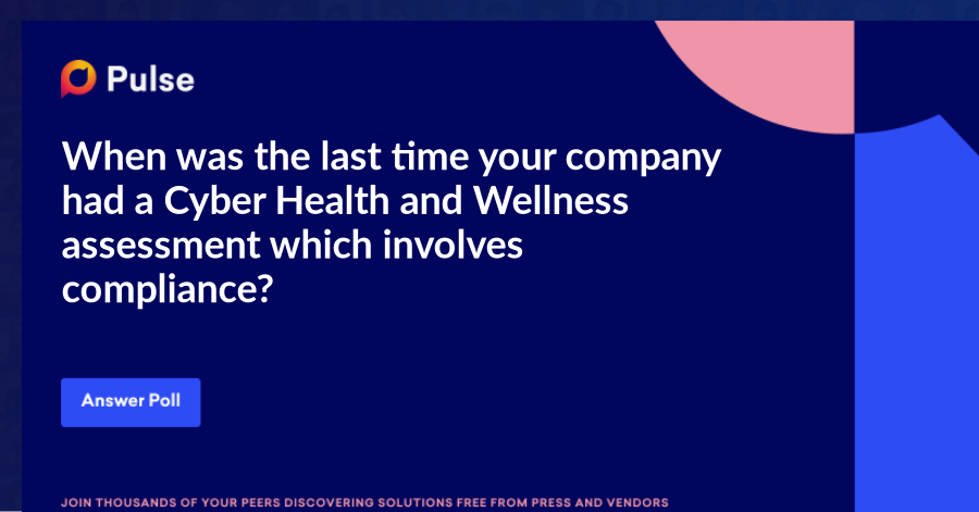 When was the last time your company had a Cyber Health and Wellness assessment which involves compliance?