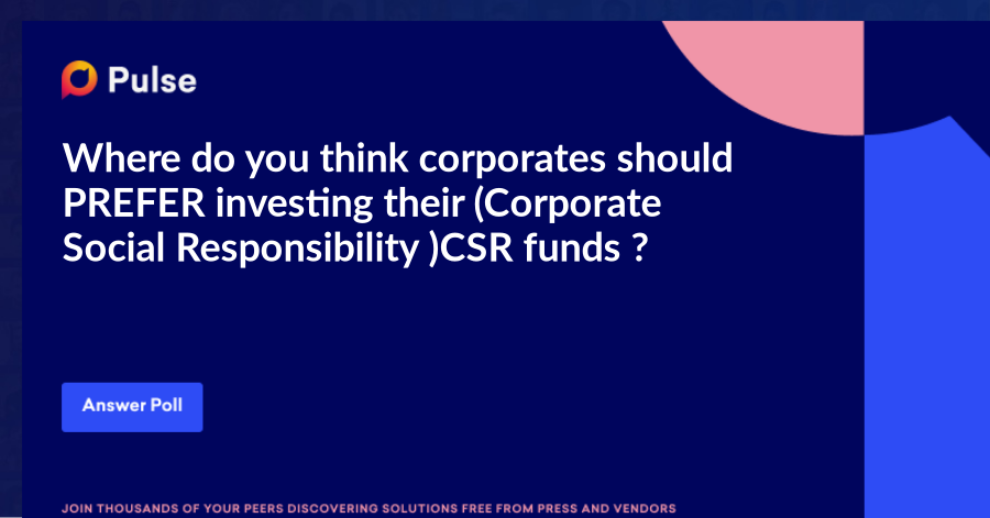 Where do you think corporates should PREFER investing their (Corporate Social Responsibility )CSR funds ?