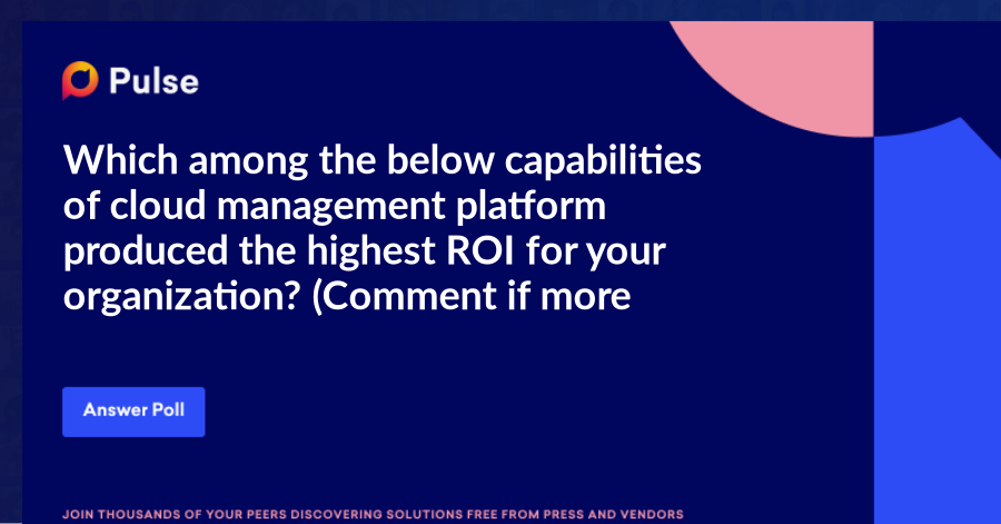 Which among the below capabilities of cloud management platform produced the highest ROI for your organization? (Comment if more than one)