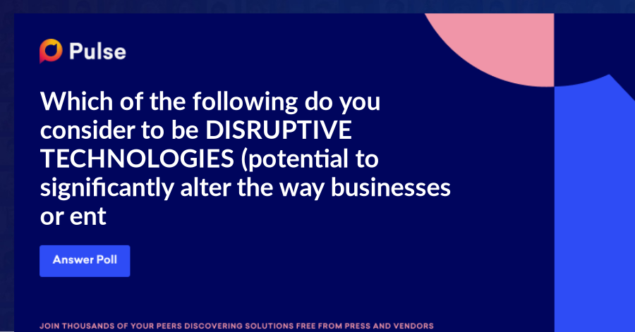 Which of the following do you consider to be DISRUPTIVE TECHNOLOGIES (potential to significantly alter the way businesses or entire industries operate)?