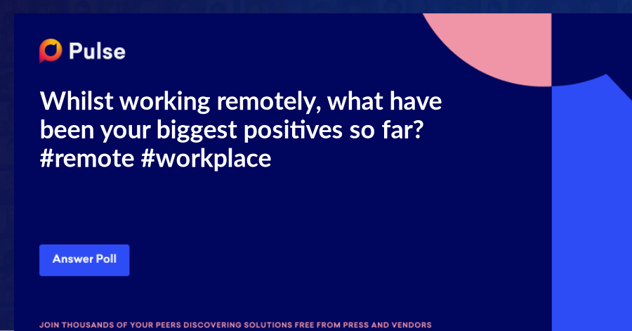 Whilst working remotely, what have been your biggest positives so far? #remote #workplace