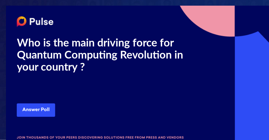 Who is the main driving force for Quantum Computing Revolution in your country ?