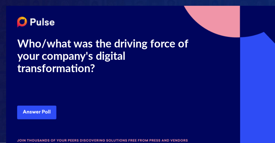Who/what was the driving force of your company's digital transformation?