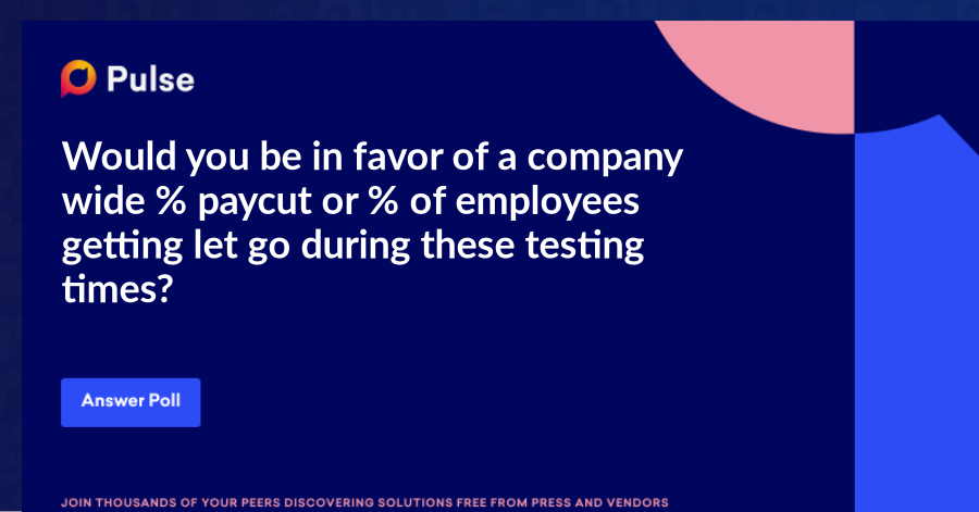 Would you be in favor of a company wide % paycut or % of employees getting let go during these testing times?
